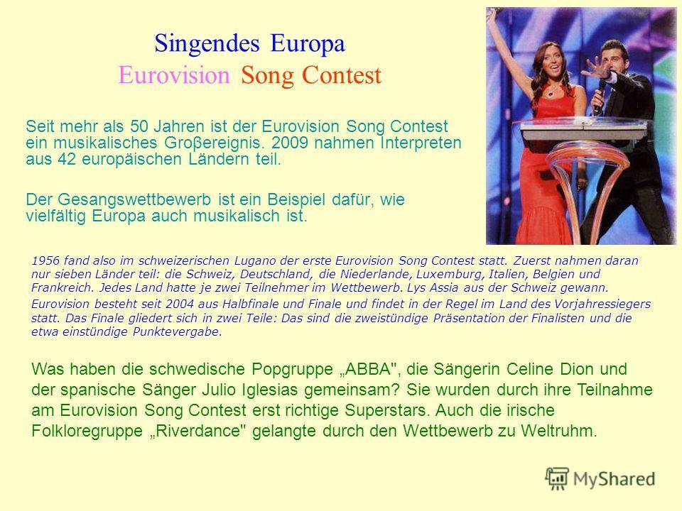 Singendes Europa Eurovision Song Contest Seit mehr als 50 Jahren ist der Eurovision Song Contest ein musikalisches Groβereignis. 2009 nahmen Interpreten aus 42 europäischen Ländern teil. Der Gesangswettbewerb ist ein Beispiel dafür, wie vielfältig Eu