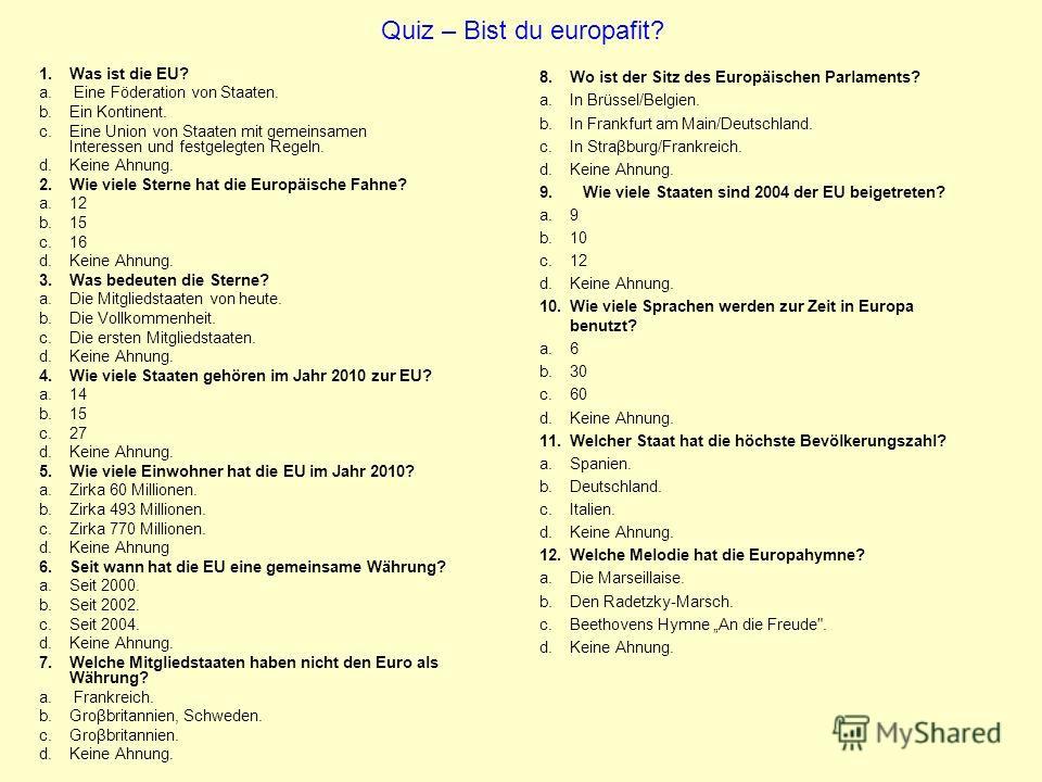 Quiz – Bist du europafit? 1. Was ist die EU? a. Eine Föderation von Staaten. b.Ein Kontinent. c.Eine Union von Staaten mit gemeinsamen Interessen und festgelegten Regeln. d.Keine Ahnung. 2. Wie viele Sterne hat die Europäische Fahne? a.12 b.15 c.16 d