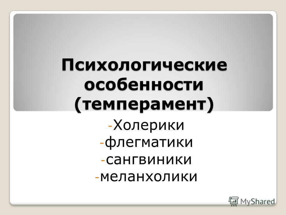 Психологические особенности (темперамент) - Холерики - флегматики - сангвиники - меланхолики