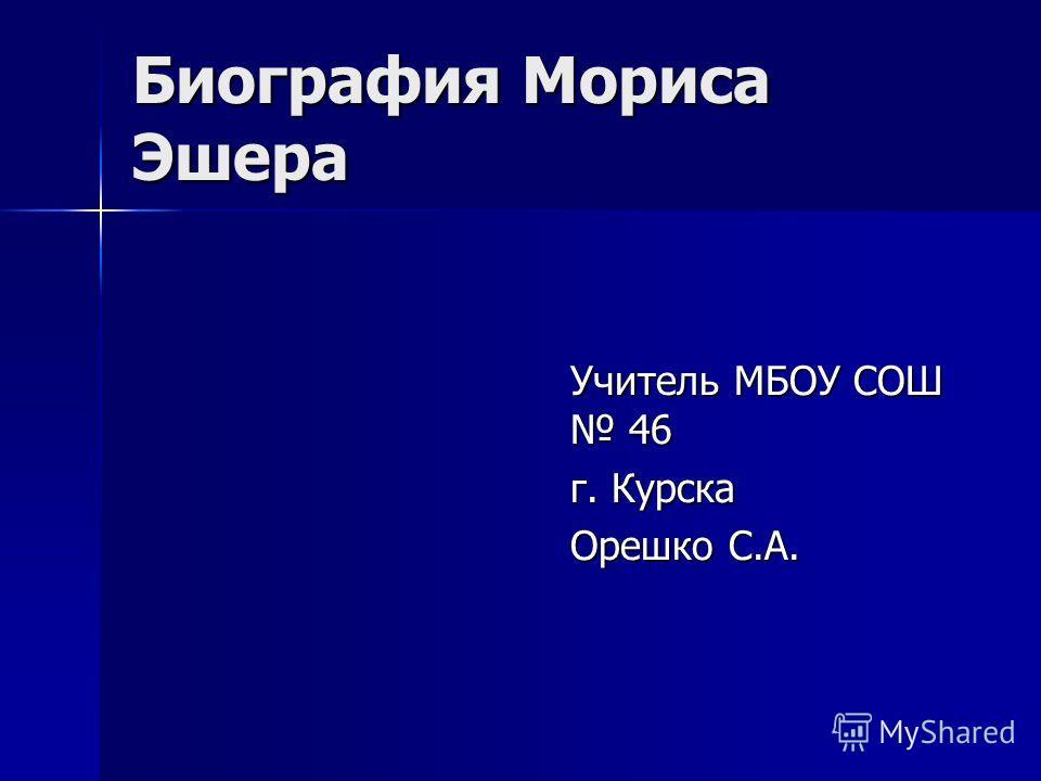 Биография Мориса Эшера Учитель МБОУ СОШ 46 г. Курска Орешко С.А.