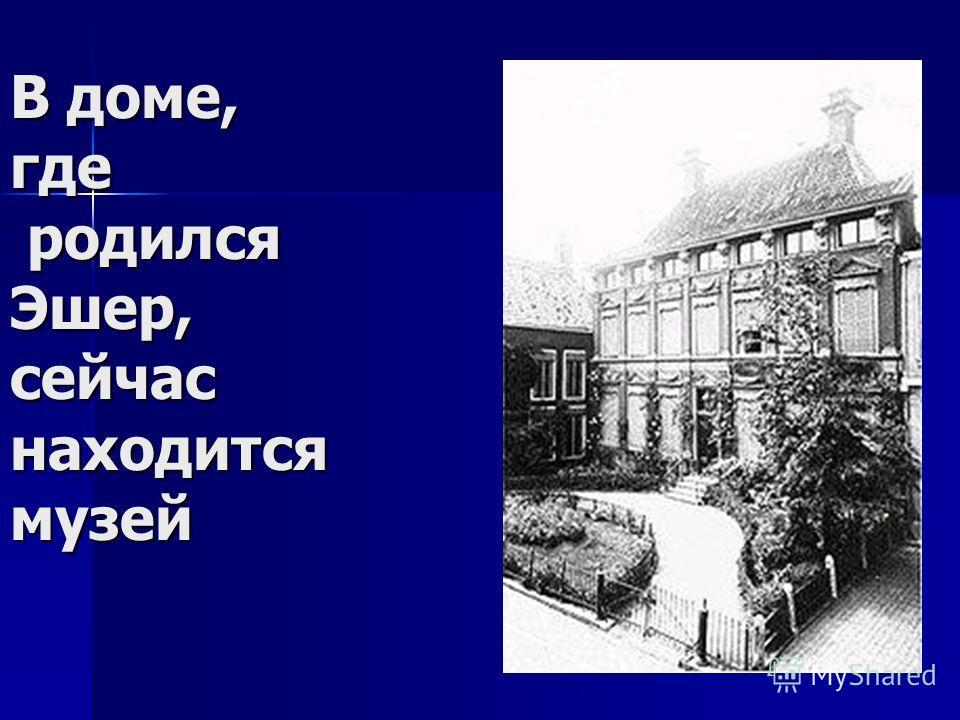 В доме, где родился Эшер, сейчас находится музей В доме, где родился Эшер, сейчас находится музей