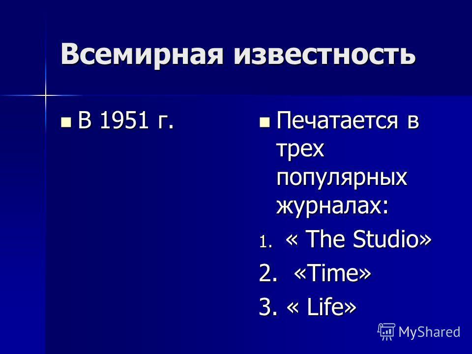 Всемирная известность В 1951 г. В 1951 г. Печатается в трех популярных журналах: Печатается в трех популярных журналах: 1. « The Studio» 2. «Time» 3. « Life»