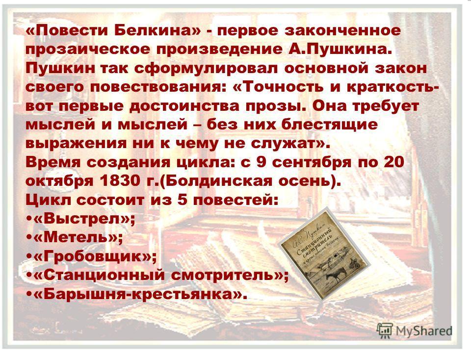 «Повести Белкина» - первое законченное прозаическое произведение А.Пушкина. Пушкин так сформулировал основной закон своего повествования: «Точность и краткость- вот первые достоинства прозы. Она требует мыслей и мыслей – без них блестящие выражения н