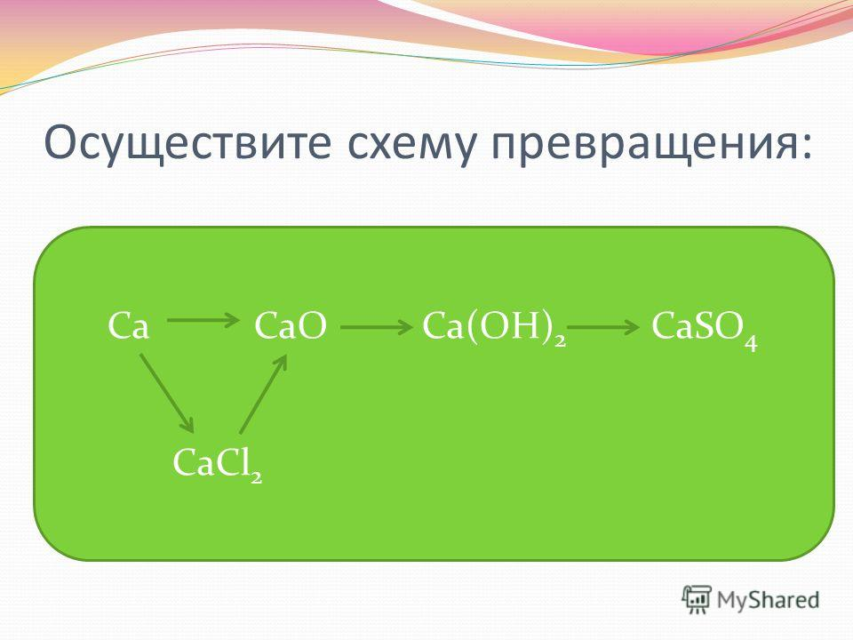 Осуществите схему превращения: Ca CaO Ca(OH) 2 CaSO 4 CaCl 2