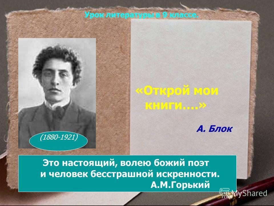 «Открой мои книги….» А. Блок Это настоящий, волею божий поэт и человек бесстрашной искренности. А.М.Горький (1880-1921) Урок литературы в 9 классе.