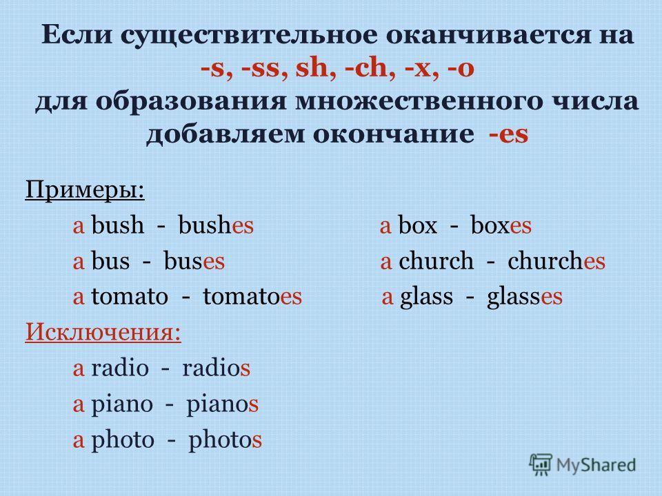Если существительное оканчивается на -s, -ss, sh, -ch, -x, -o для образования множественного числа добавляем окончание -es Примеры: a bush - bushes a box - boxes a bus - buses a church - churches a tomato - tomatoes a glass - glasses Исключения: a ra