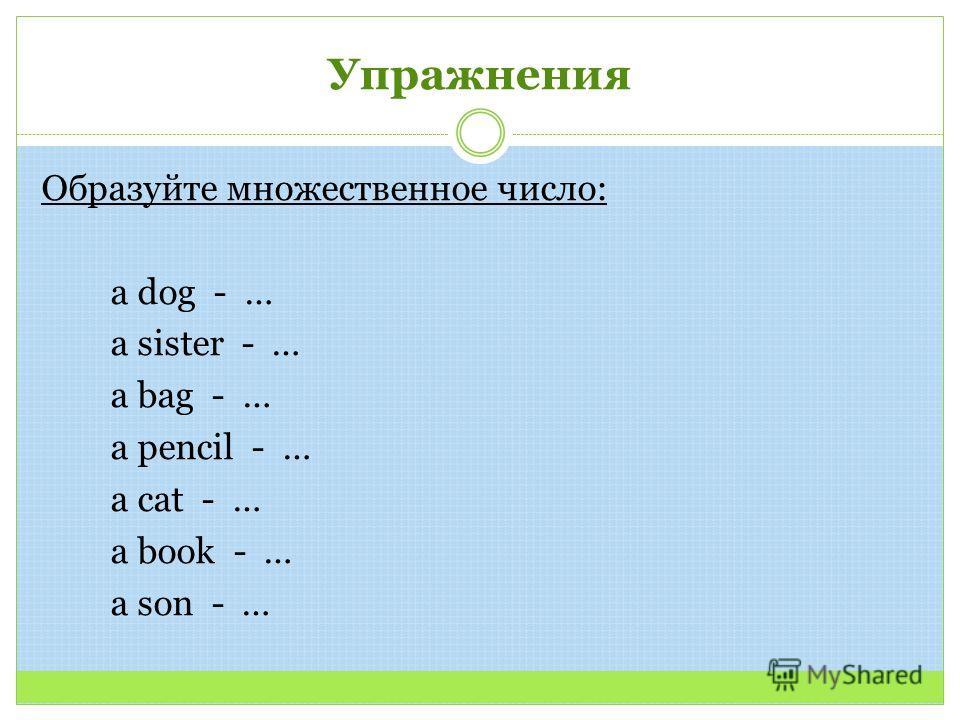 Упражнения Образуйте множественное число: a dog - … a sister - … a bag - … a pencil - … a cat - … a book - … a son - …