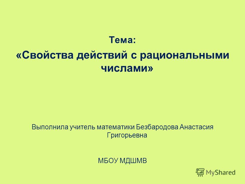 Тема: «Свойства действий с рациональными числами» Выполнила учитель математики Безбародова Анастасия Григорьевна МБОУ МДШМВ