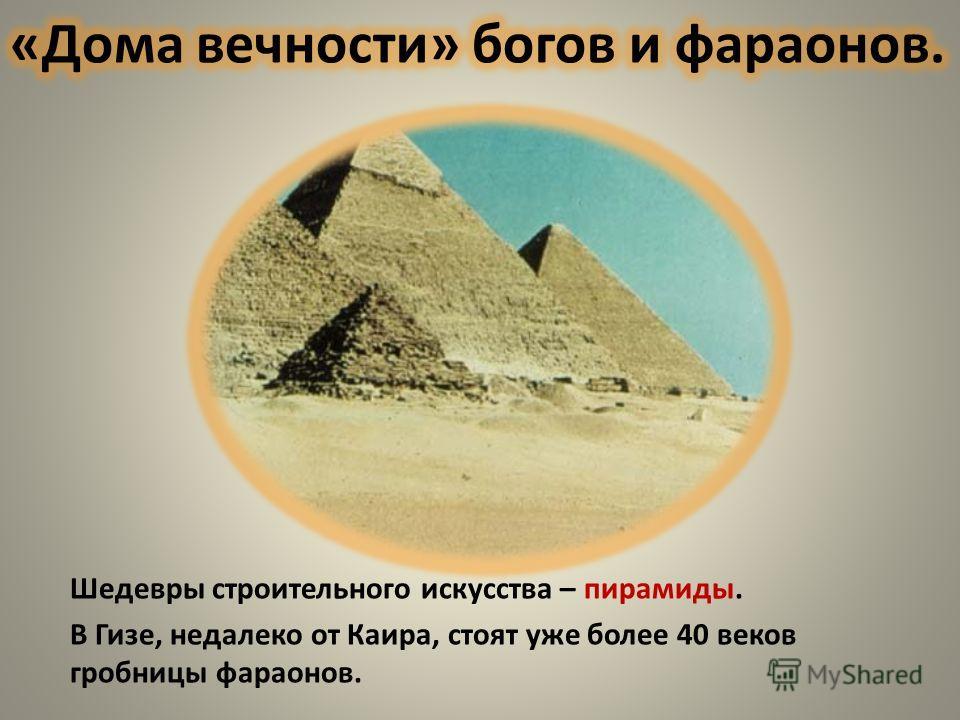 Шедевры строительного искусства – пирамиды. В Гизе, недалеко от Каира, стоят уже более 40 веков гробницы фараонов.