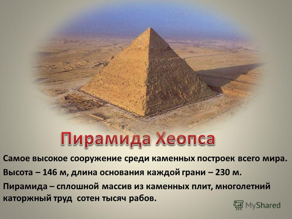 Самое высокое сооружение среди каменных построек всего мира. Высота – 146 м, длина основания каждой грани – 230 м. Пирамида – сплошной массив из каменных плит, многолетний каторжный труд сотен тысяч рабов.