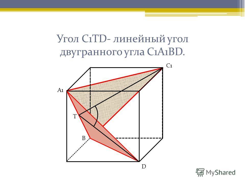 Угол С1ТD- линейный угол двугранного угла С1А1ВD. А1 С1 Т D В