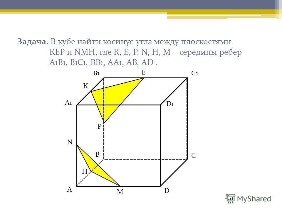 Задача. В кубе найти косинус угла между плоскостями КЕР и NМН, где К, Е, Р, N, Н, М – середины ребер А1В1, В1С1, ВВ1, АА1, АВ, АD. А А1 В1С1 С D D1D1 В К Е Р N М H