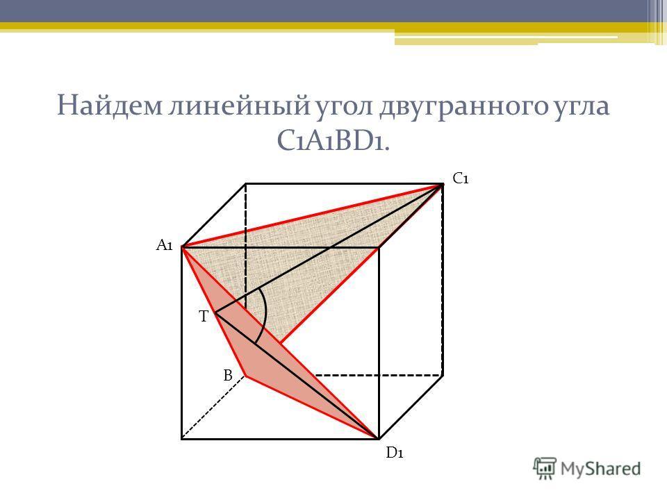 Найдем линейный угол двугранного угла С1А1ВD1. А1 С1 Т D1D1 В