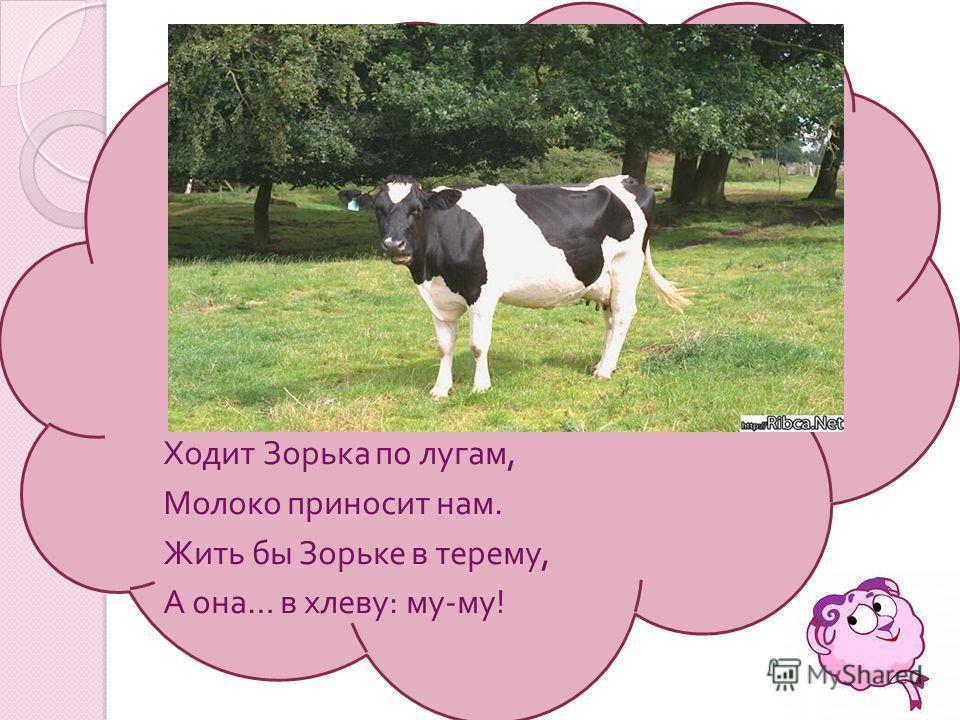 Ходит Зорька по лугам, Молоко приносит нам. Жить бы Зорьке в терему, А она … в хлеву : му - му !