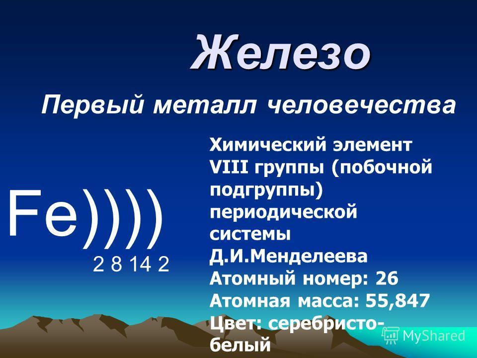 Железо Первый металл человечества Fe)))) 2 8 14 2 Химический элемент VIII группы (побочной подгруппы) периодической системы Д.И.Менделеева Атомный номер: 26 Атомная масса: 55,847 Цвет: серебристо- белый