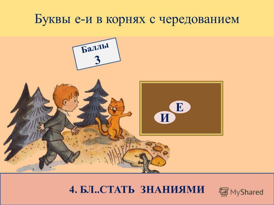 Буквы е-и в корнях с чередованием 4. БЛ..СТАТЬ ЗНАНИЯМИ Е И Баллы 3