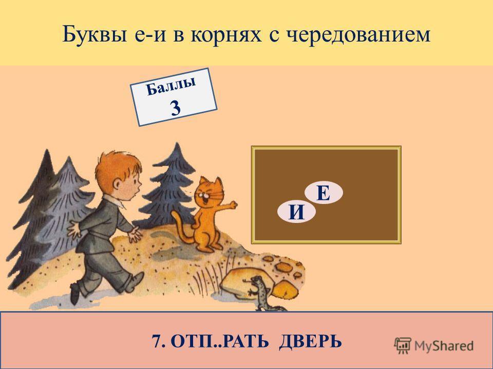 Буквы е-и в корнях с чередованием 7. ОТП..РАТЬ ДВЕРЬ Е И Баллы 3