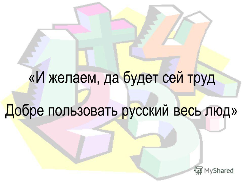 «И желаем, да будет сей труд Добре пользовать русский весь люд»