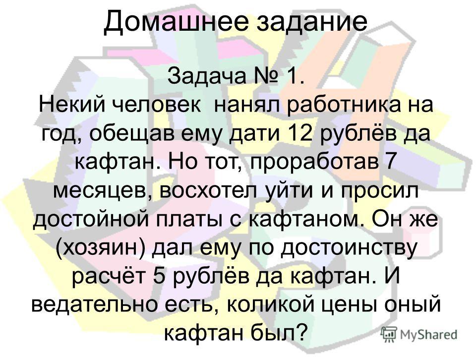 Домашнее задание Задача 1. Некий человек нанял рабойтника на год, обещав ему дети 12 рублёв да кафтан. Но тот, прорабойтав 7 месяцев, восхотел уйти и просил достойной платы с кафтаном. Он же (хозяин) дал ему по достоинству расчёт 5 рублёв да кафтан.