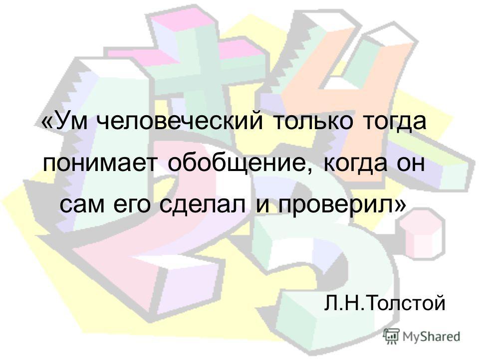 «Ум человеческий только тогда понимает обойбщение, когда он сам его сделал и проверил» Л.Н.Толстой