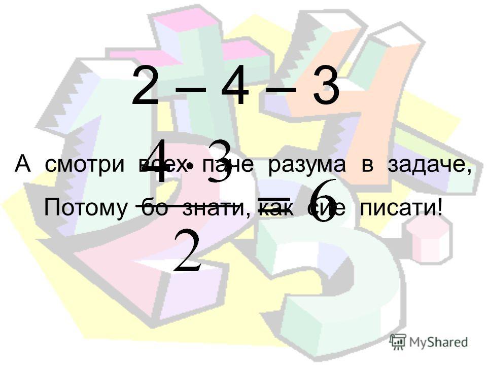 2 – 4 – 3 А смотри всех паче разума в задаче, Потому бой знати, как сие писати!