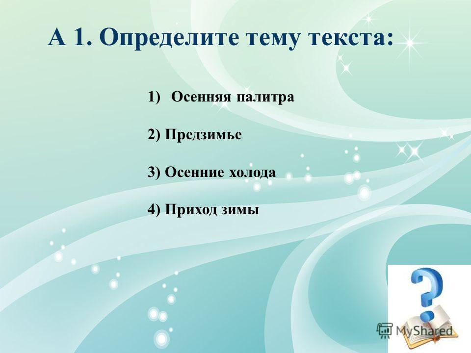 А 1. Определите тему текста: 1)Осенняя палитра 2) Предзимье 3) Осенние холода 4) Приход зимы
