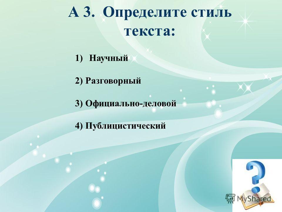 1) А 3. Определите стиль текста: 1)Научный 2) Разговорный 3) Официально-деловой 4) Публицистический