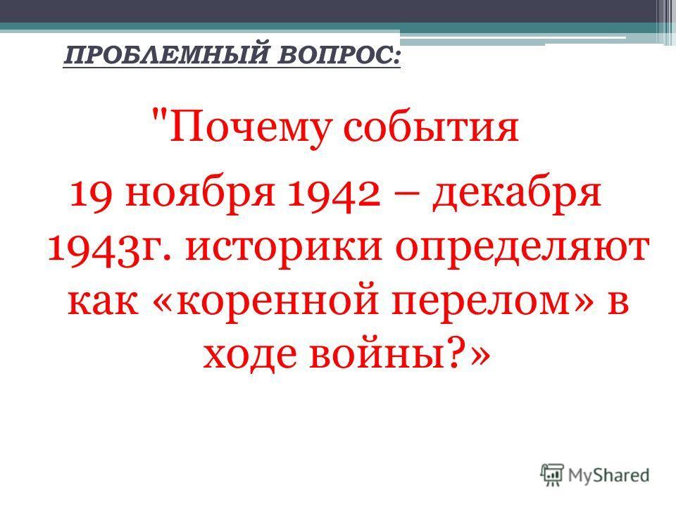 ПРОБЛЕМНЫЙ ВОПРОС: Почему события 19 ноября 1942 – декабря 1943 г. историки определяют как «коренной перелом» в ходе войны?»