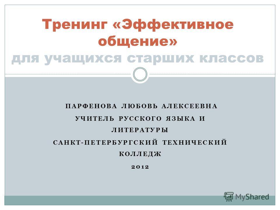 ПАРФЕНОВА ЛЮБОВЬ АЛЕКСЕЕВНА УЧИТЕЛЬ РУССКОГО ЯЗЫКА И ЛИТЕРАТУРЫ САНКТ-ПЕТЕРБУРГСКИЙ ТЕХНИЧЕСКИЙ КОЛЛЕДЖ 2012 Тренинг «Эффективное общение» для учащихся старших классов