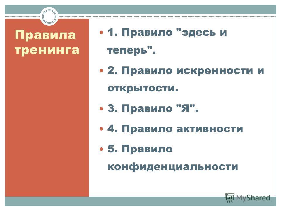 Правила тренинга 1. Правило здесь и теперь. 2. Правило искренности и открытости. 3. Правило Я. 4. Правило активности 5. Правило конфиденциальности