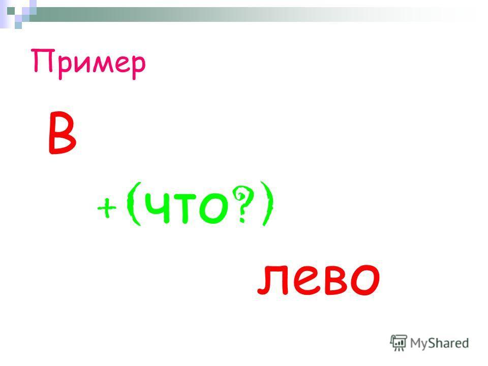 Пример В + ( что ?) лево