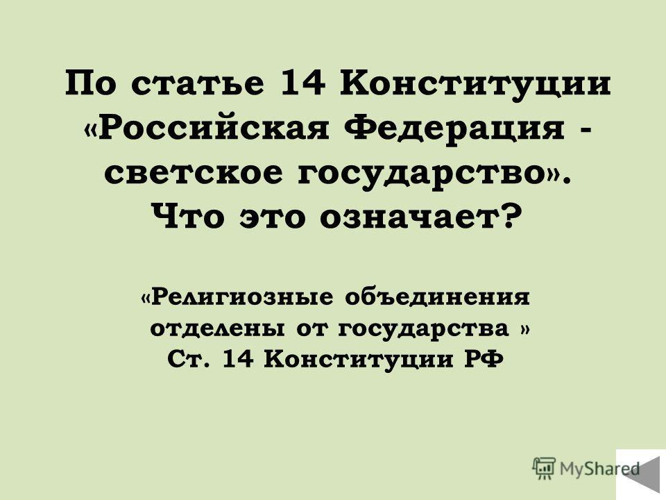 По статье 14 Конституции «Российская Федерация - светское государство». Что это означает? «Религиозные объединения отделены от государства » Ст. 14 Конституции РФ