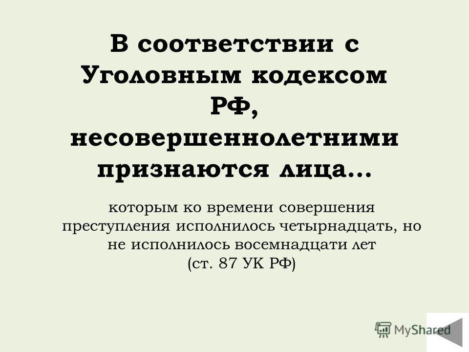 В соответствии с Уголовным кодексом РФ, несовершеннолетними признаются лица… которым ко времени совершения преступления исполнилось четырнадцать, но не исполнилось восемнадцати лет (ст. 87 УК РФ)