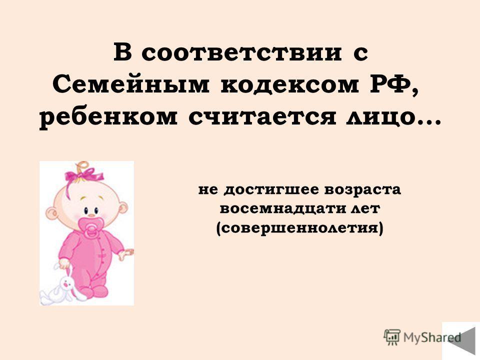 В соответствии с Семейным кодексом РФ, ребенком считается лицо… не достигшее возраста восемнадцати лет (совершеннолетия)
