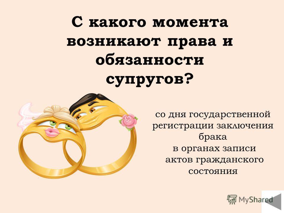 со дня государственной регистрации заключения брака в органах записи актов гражданского состояния С какого момента возникают права и обязанности супругов?