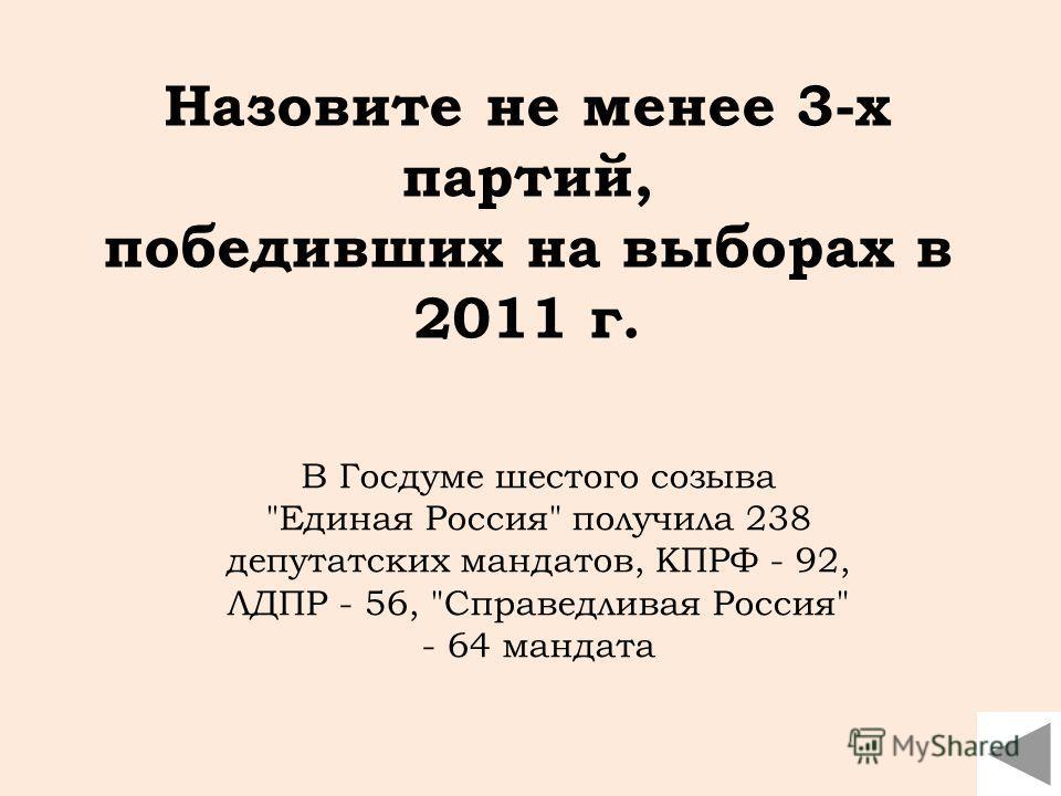 В Госдуме шестого созыва Единая Россия получила 238 депутатских мандатов, КПРФ - 92, ЛДПР - 56, Справедливая Россия - 64 мандата Назовите не менее 3-х партий, победивших на выборах в 2011 г.