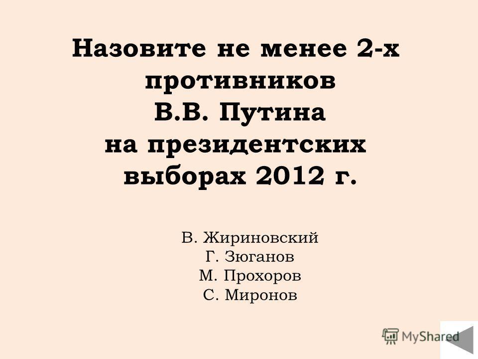 Назовите не менее 2-х противников В.В. Путина на президентских выборах 2012 г. В. Жириновский Г. Зюганов М. Прохоров С. Миронов