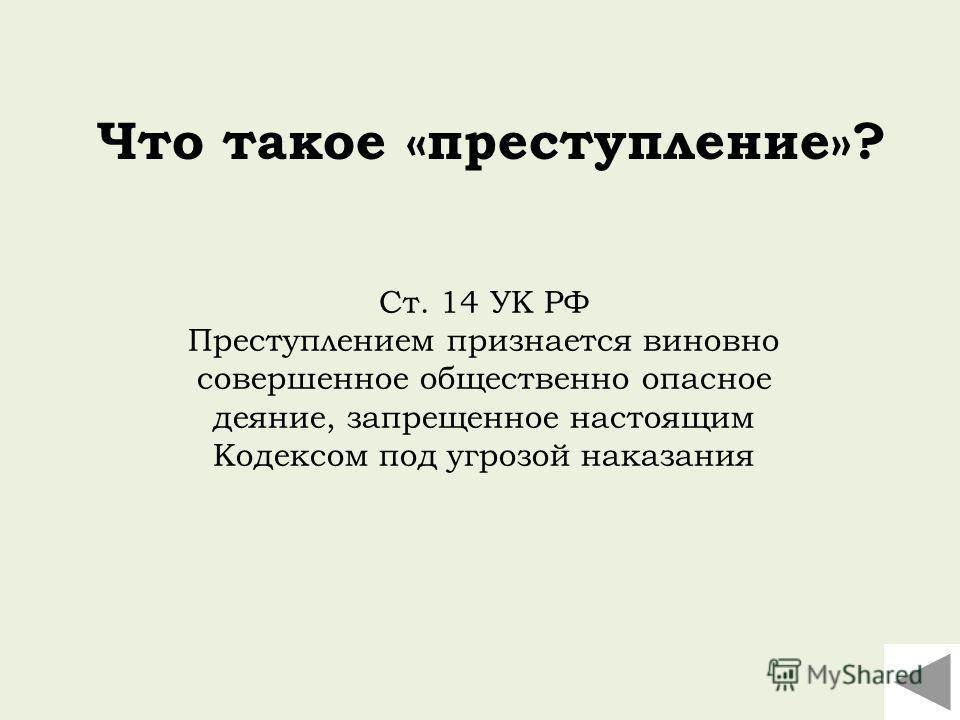 Ст. 14 УК РФ Преступлением признается виновно совершенное общественно опасное деяние, запрещенное настоящим Кодексом под угрозой наказания Что такое «преступление»?