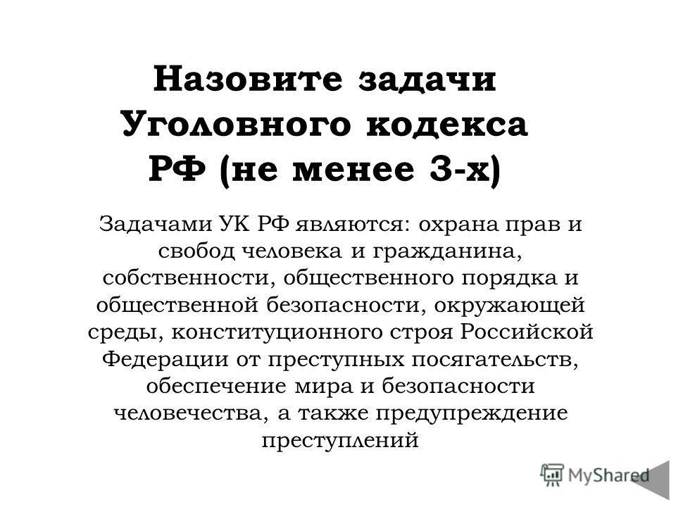 Назовите задачи Уголовного кодекса РФ (не менее 3-х) Задачами УК РФ являются: охрана прав и свобод человека и гражданина, собственности, общественного порядка и общественной безопасности, окружающей среды, конституционного строя Российской Федерации