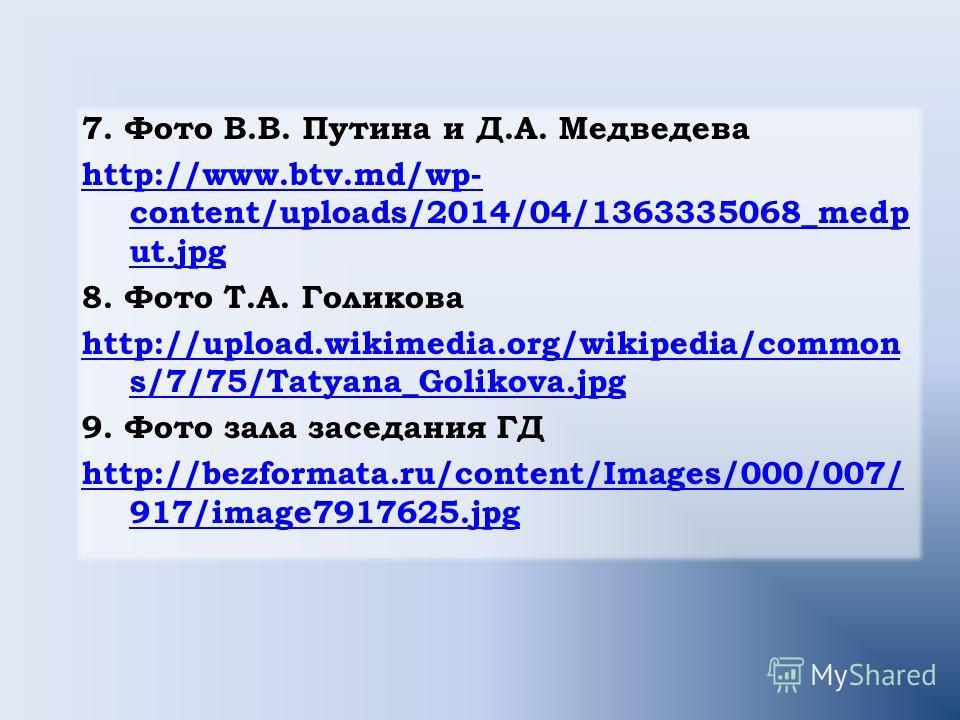 7. Фото В.В. Путина и Д.А. Медведева http://www.btv.md/wp- content/uploads/2014/04/1363335068_medp ut.jpg 8. Фото Т.А. Голикова http://upload.wikimedia.org/wikipedia/common s/7/75/Tatyana_Golikova.jpg 9. Фото зала заседания ГД http://bezformata.ru/co