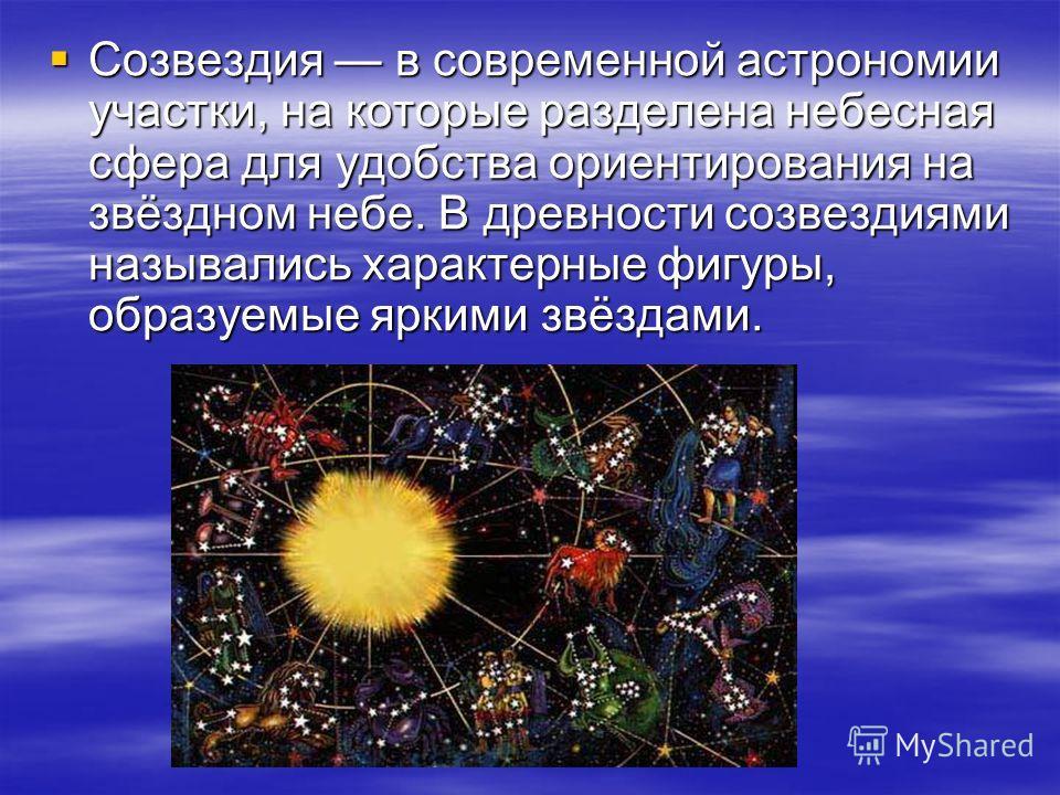 Созвездия в современной астрономии участки, на которые разделена небесная сфера для удобства ориентирования на звёздном небе. В древности созвездиями назывались характерные фигуры, образуемые яркими звёздами. Созвездия в современной астрономии участк