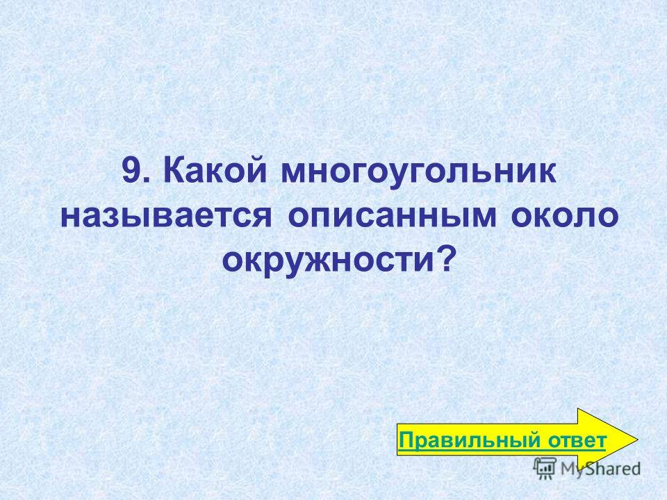 9. Какой многоугольник называется описанным около окружности? Правильный ответ