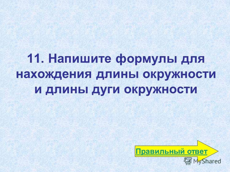 11. Напишите формулы для нахождения длины окружности и длины дуги окружности Правильный ответ