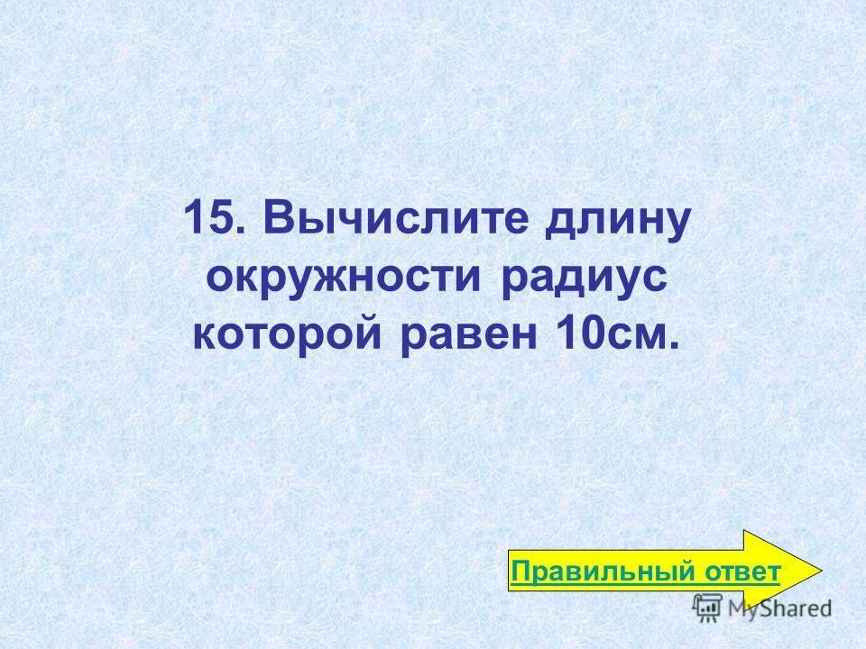 15. Вычислите длину окружности радиус которой равен 10 см. Правильный ответ