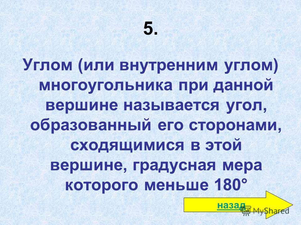 5. Углом (или внутренним углом) многоугольника при данной вершине называется угол, образованный его сторонами, сходящимися в этой вершине, градусная мера которого меньше 180° назад