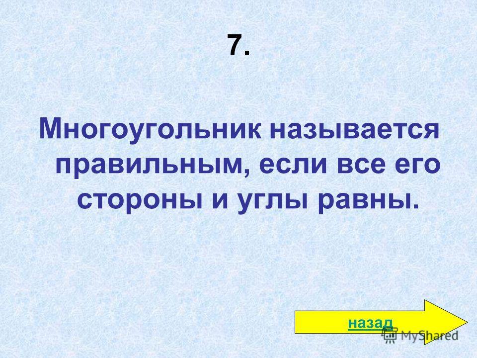 7. Многоугольник называется правильным, если все его стороны и углы равны. назад