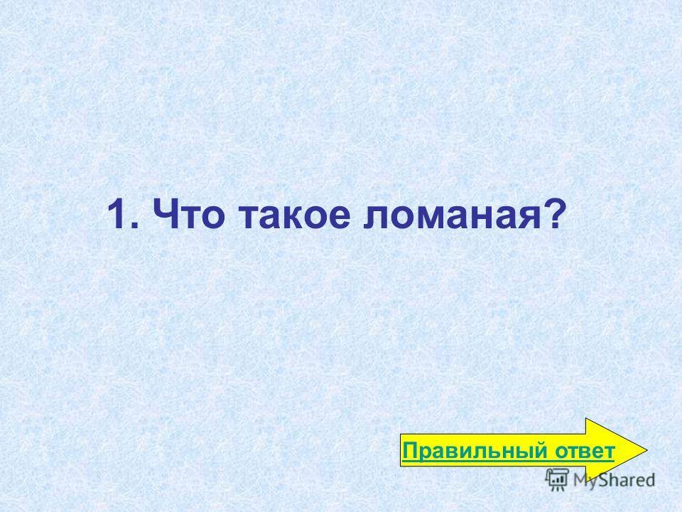 1. Что такое ломаная? Правильный ответ