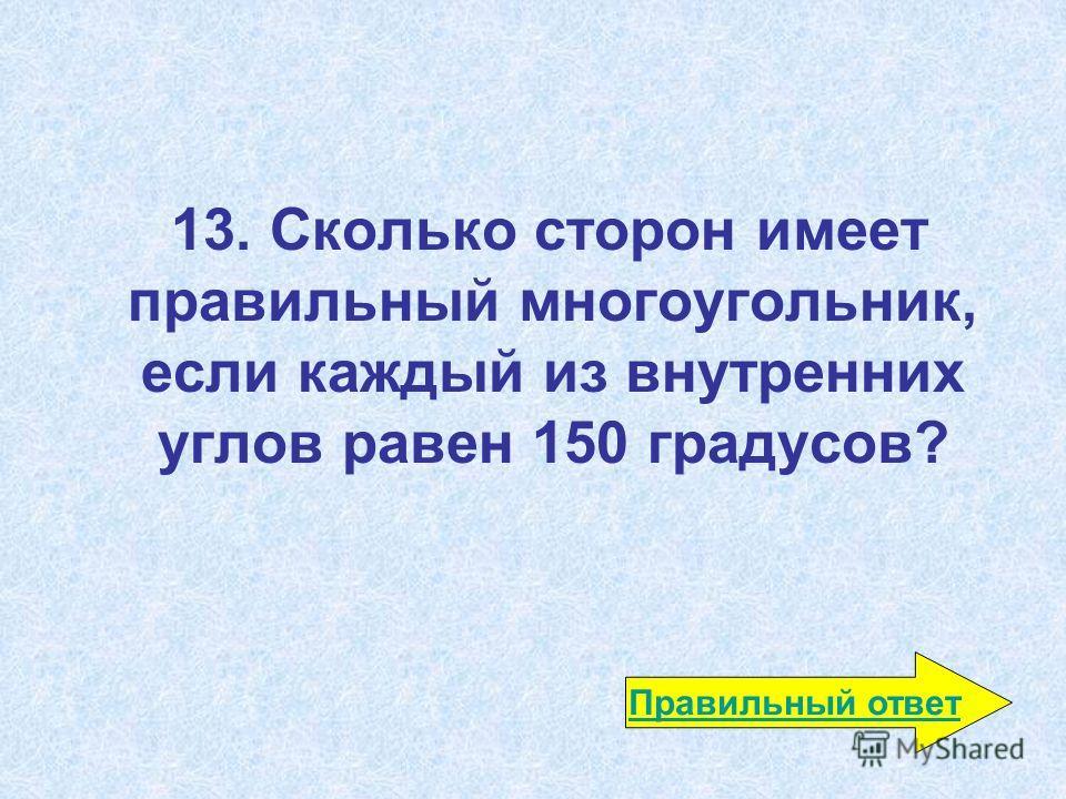 13. Сколько сторон имеет правильный многоугольник, если каждый из внутренних углов равен 150 градусов? Правильный ответ