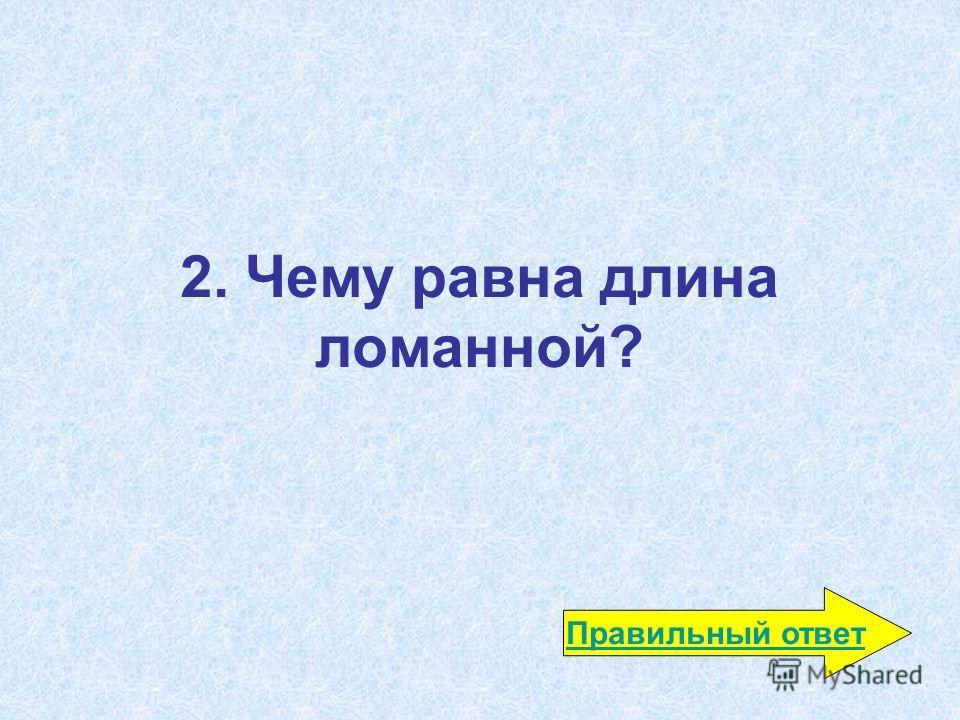 2. Чему равна длина ломанной? Правильный ответ