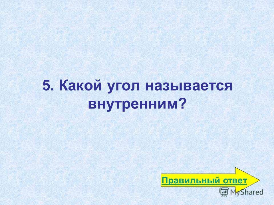 5. Какой угол называется внутренним? Правильный ответ